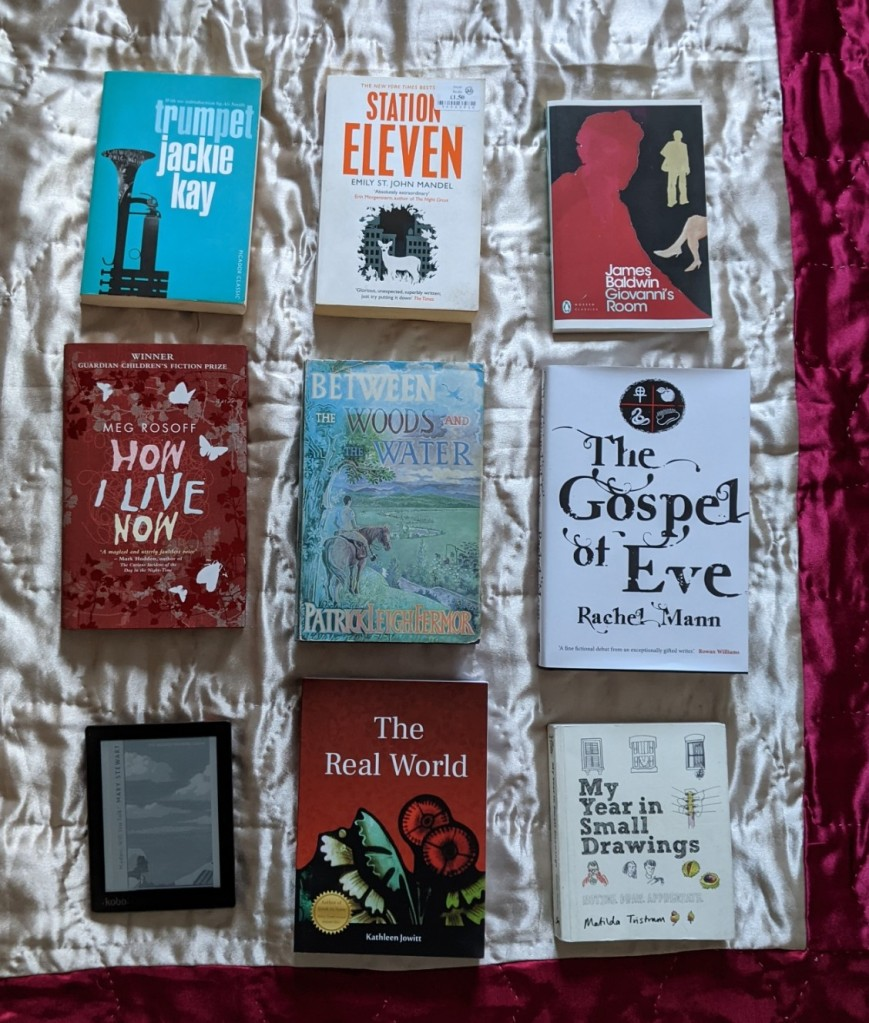 Trumpet - Jackie Kay Station Eleven - Emily St John Mandel Giovanni's Room - James Baldwin How I Live Now - Meg Rosoff Between The Woods And The Water - Patrick Leigh Fermor The Gospel Of Eve - Rachel Mann i Madam, Will You Talk? - Mary Stewart The Real World - Kathleen Jowitt My Year In Small Drawings - Matilda Tristram